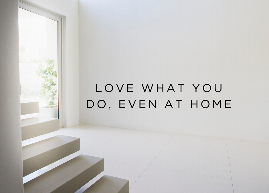 Love what you do, even at home